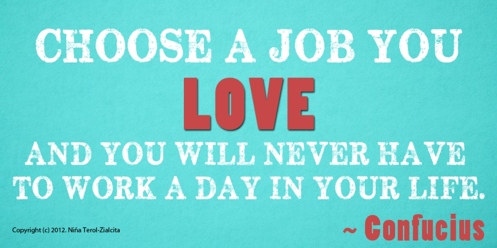 Choose a job you love and you will never again work a day in your life - Confucius | via Little Rich Girl
