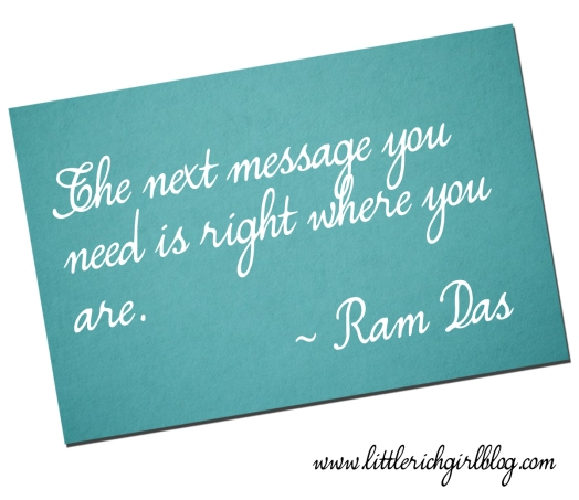 The next message you need is right where you are - Ram Das | Design by Niña Terol-Zialcita (www.littlerichgirlblog.com)